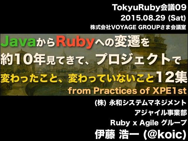 JavaからRubyへの変遷を 約10年見てきて、プロジェクトで 変わったこと、変わっていないこと12集 (株) 永和システムマネジメント アジャイル事業部 Ruby x Agile グループ 伊藤 浩一 (@koic) 2015.08.29 ...