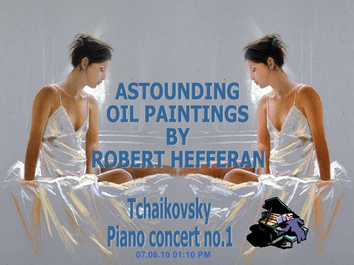 07.06.10   01:10 PM Tchaikovsky Piano concert no.1 ASTOUNDING  OIL PAINTINGS  BY ROBERT HEFFERAN