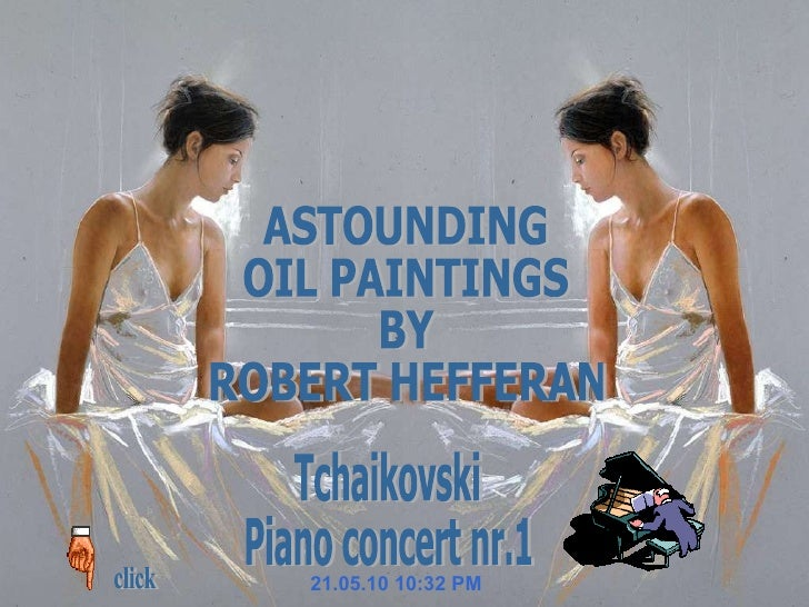 21.05.10   10:31 PM Tchaikovski Piano concert nr.1 click ASTOUNDING  OIL PAINTINGS  BY ROBERT HEFFERAN