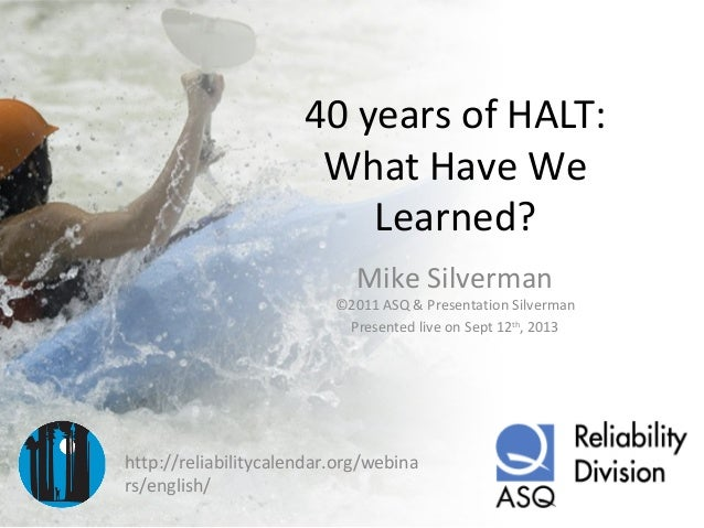 40 years of HALT: What Have We Learned? Mike Silverman ©2011 ASQ & Presentation Silverman Presented live on Sept 12th , 20...
