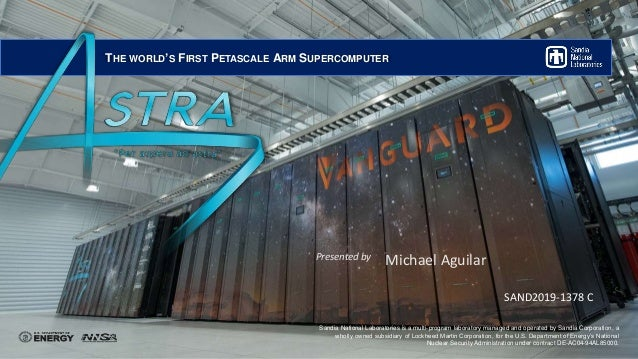 THE WORLD'S FIRST PETASCALE ARM SUPERCOMPUTER Sandia National Laboratories is a multi-program laboratory managed and opera...