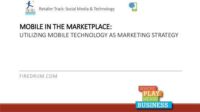 Retailer Track: Social Media & Technology FIREDRUM.COM MOBILE IN THE MARKETPLACE: UTILIZING MOBILE TECHNOLOGY AS MARKETING...