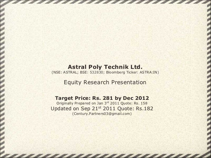 Astral Poly Technik Ltd.(NSE: ASTRAL; BSE: 532830; Bloomberg Ticker: ASTRA:IN)      Equity Research Presentation Target Pr...