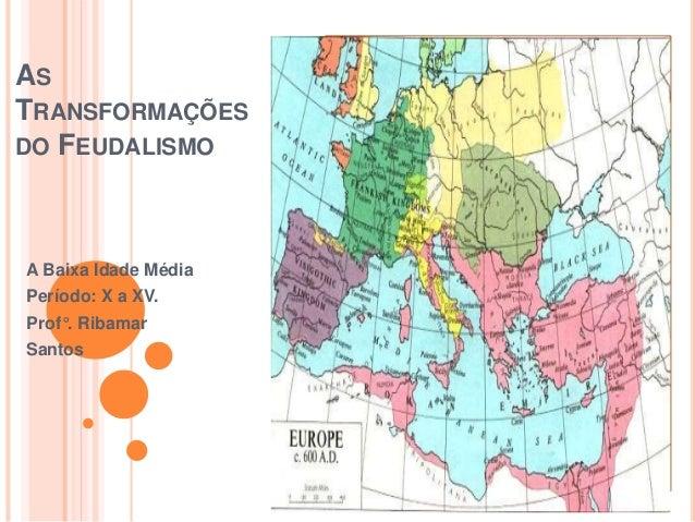 AS TRANSFORMAÇÕES DO FEUDALISMO A Baixa Idade Média Período: X a XV. Prof°. Ribamar Santos