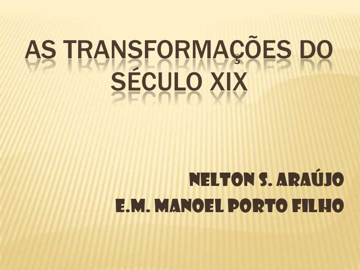 As Transformações do Século XIX<br />Nelton S. Araújo<br />E.M. Manoel Porto Filho <br />