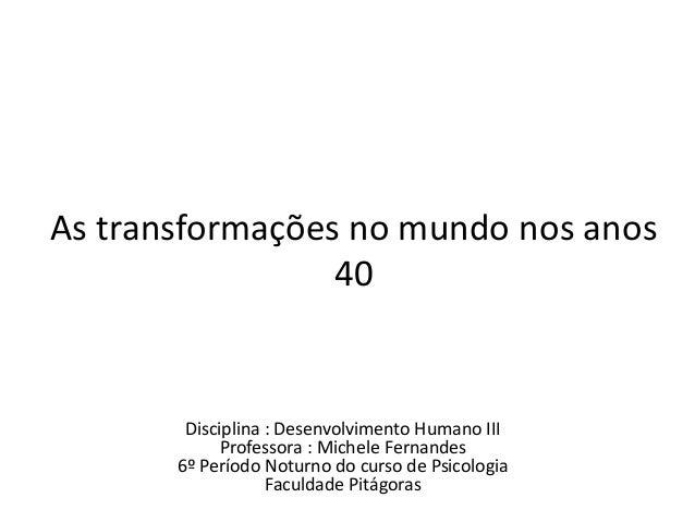 As transformações no mundo nos anos 40 Disciplina : Desenvolvimento Humano III Professora : Michele Fernandes 6º Período N...