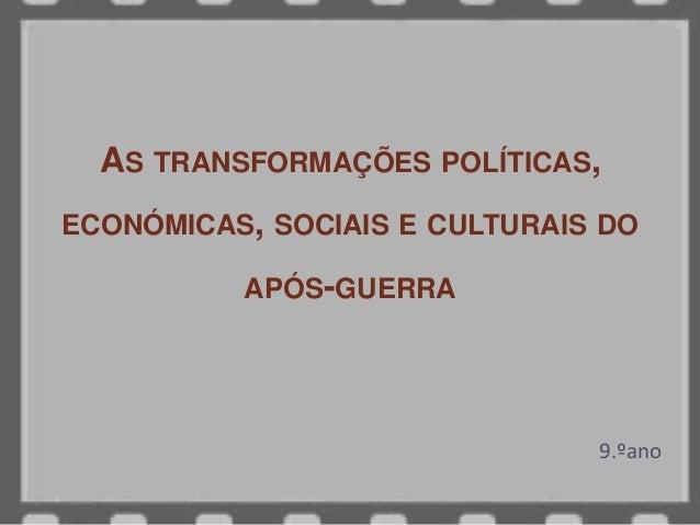 AS TRANSFORMAÇÕES POLÍTICAS, ECONÓMICAS, SOCIAIS E CULTURAIS DO APÓS-GUERRA 9.ºano