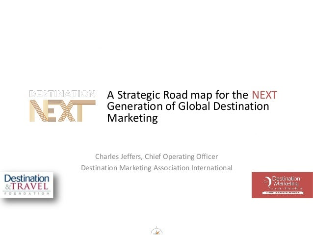 A Strategic Road map for the NEXT Generation of Global Destination Marketing Charles Jeffers, Chief Operating Officer Dest...
