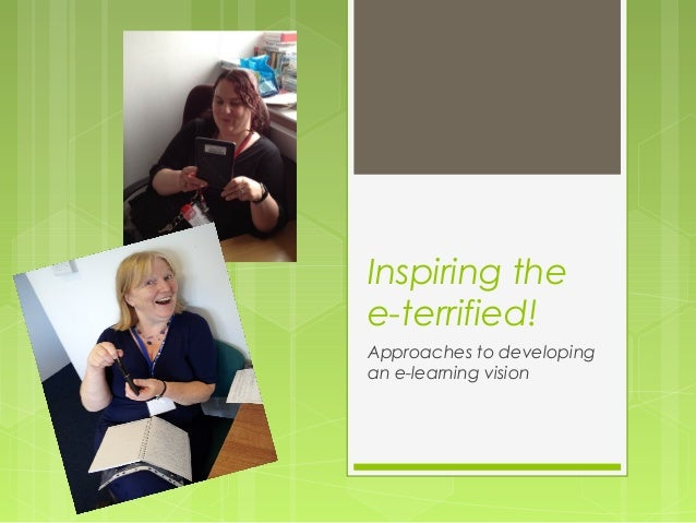 Inspiring thee-terrified!Approaches to developingan e-learning vision