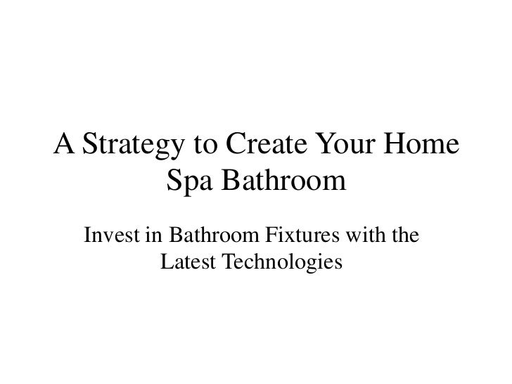 A Strategy to Create Your Home         Spa Bathroom  Invest in Bathroom Fixtures with the           Latest Technologies