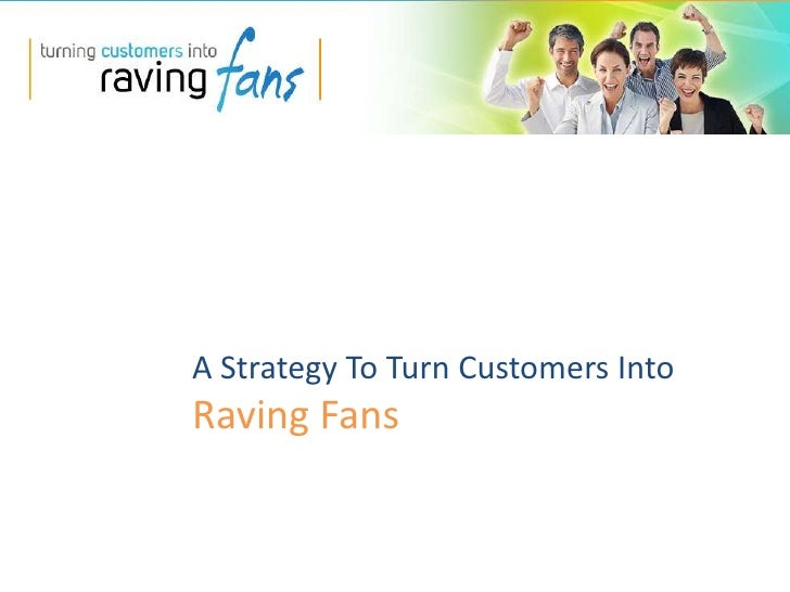 A Strategy To Turn Customers Into <br />Raving Fans <br />