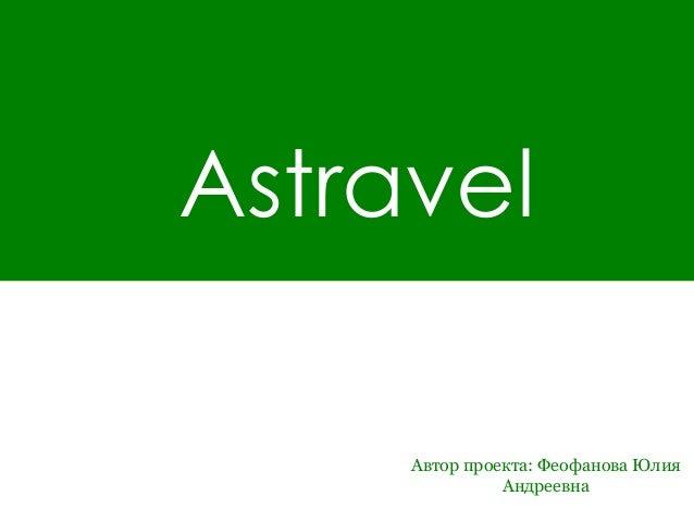 Astravel     Автор проекта: Феофанова Юлия               Андреевна