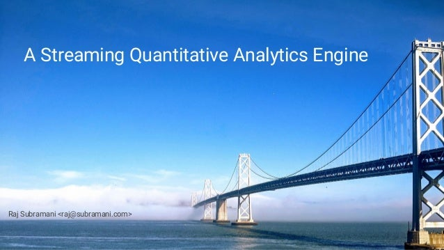 A Streaming Quantitative Analytics Engine Raj Subramani <raj@subramani.com>