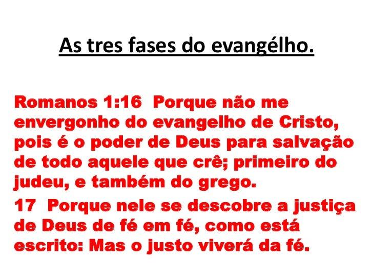 As tres fases do evangélho.<br />Romanos 1:16  Porque não me envergonho do evangelho de Cristo, pois é o poder de Deus par...