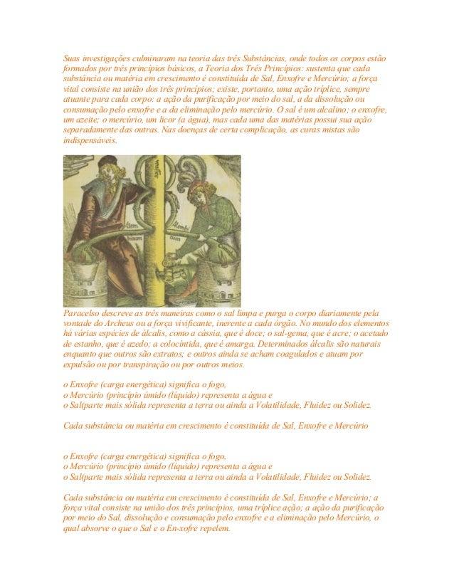Suas investigações culminaram na teoria das três Substâncias, onde todos os corpos estão  formados por três princípios bás...