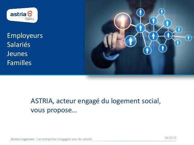 04/2015 ASTRIA, acteur engagé du logement social, vous propose… Employeurs Salariés Jeunes Familles