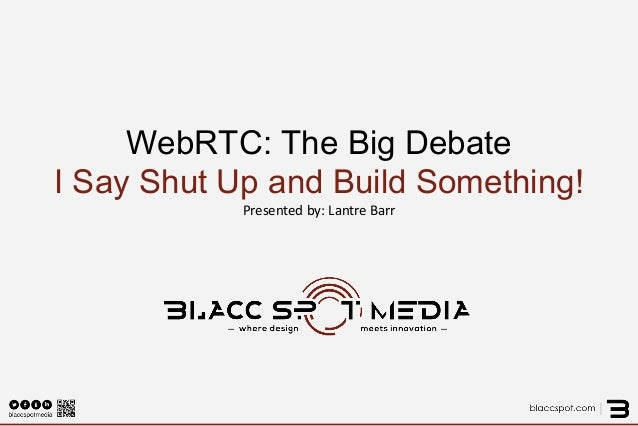 WebRTC: The Big Debate I Say Shut Up and Build Something! Presented by: Lantre Barr