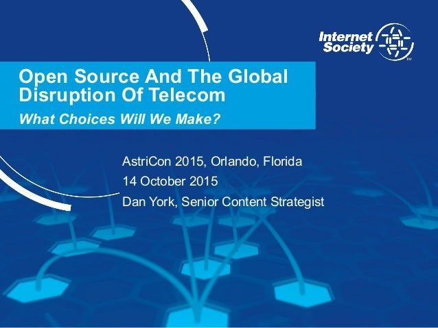 www.internetsociety.org Open Source And The Global Disruption Of Telecom What Choices Will We Make? AstriCon 2015, Orlando...