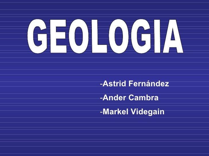 GEOLOGIA <ul><li>Astrid Fernández </li></ul><ul><li>Ander Cambra </li></ul><ul><li>Markel Videgain </li></ul>