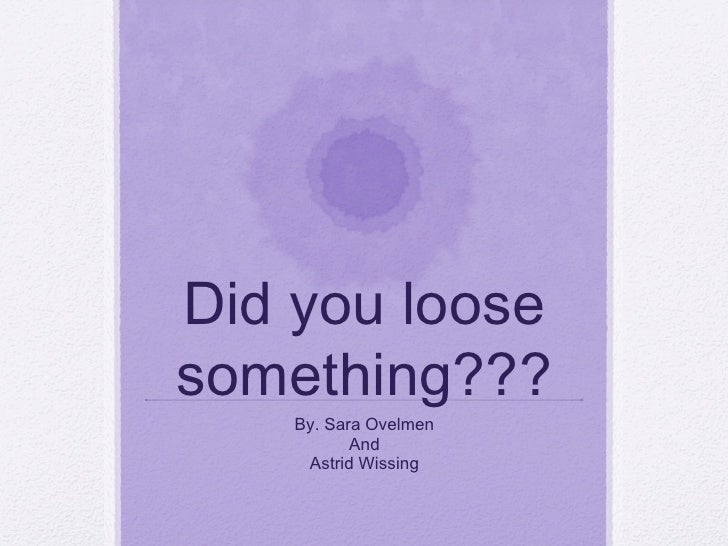 Did you loose something??? By. Sara Ovelmen And Astrid Wissing