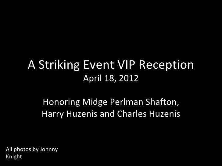 A Striking Event VIP Reception                       April 18, 2012             Honoring Midge Perlman Shafton,           ...