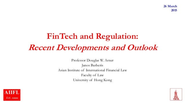 FinTech and Regulation: Recent Developments and Outlook Professor Douglas W. Arner Janos Barberis Asian Institute of Inter...