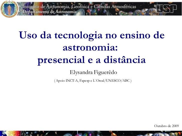Uso da tecnologia no ensino de          astronomia:    presencial e a distância                 Elysandra Figuerêdo       ...