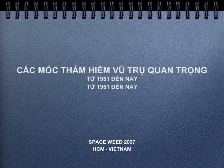 CÁC MỐC THÁM HIỂM VŨ TRỤ QUAN TRỌNG TỪ 1951 ĐẾN NAY TỪ 1951 ĐẾN NAY <ul><li>SPACE WEED 2007 </li></ul><ul><li>HCM - VIETNA...