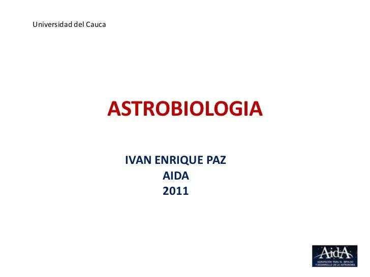 Universidad del Cauca<br />ASTROBIOLOGIA<br />IVAN ENRIQUE PAZ<br />AIDA<br />2011<br />