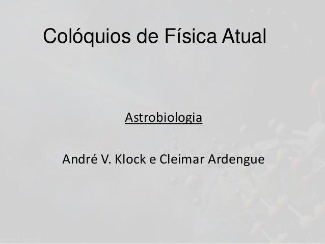 Colóquios de Física Atual Astrobiologia André V. Klock e Cleimar Ardengue