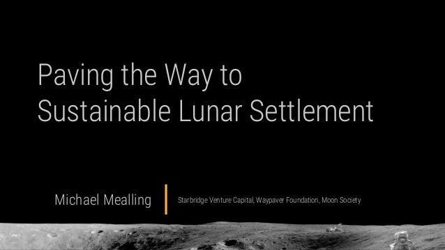 Paving the Way to Sustainable Lunar Settlement Michael Mealling Starbridge Venture Capital, Waypaver Foundation, Moon Soci...