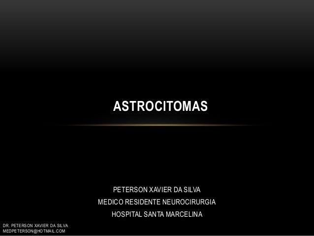 PETERSON XAVIER DA SILVA MEDICO RESIDENTE NEUROCIRURGIA HOSPITAL SANTA MARCELINA ASTROCITOMAS DR. PETERSON XAVIER DA SILVA...