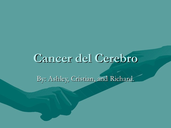 Cancer del Cerebro By: Ashley, Cristian, and Richard.