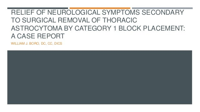 RELIEF OF NEUROLOGICAL SYMPTOMS SECONDARY TO SURGICAL REMOVAL OF THORACIC ASTROCYTOMA BY CATEGORY 1 BLOCK PLACEMENT: A CAS...