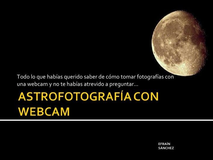 Todo lo que habías querido saber de cómo tomar fotografías con una webcam y no te habías atrevido a preguntar… EFRAÍN SÁNC...