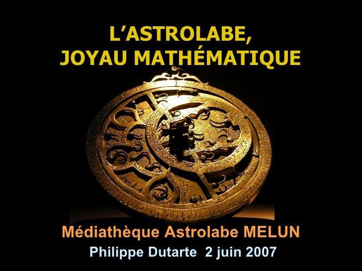 L'ASTROLABE, JOYAU MATH É MATIQUE Médiathèque Astrolabe MELUN   Philippe Dutarte  2 juin 2007