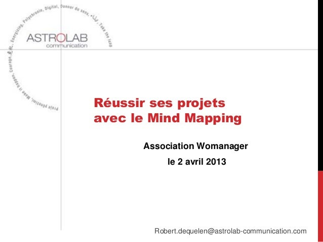 Réussir ses projetsavec le Mind Mapping      Association Womanager           le 2 avril 2013        Robert.dequelen@astrol...