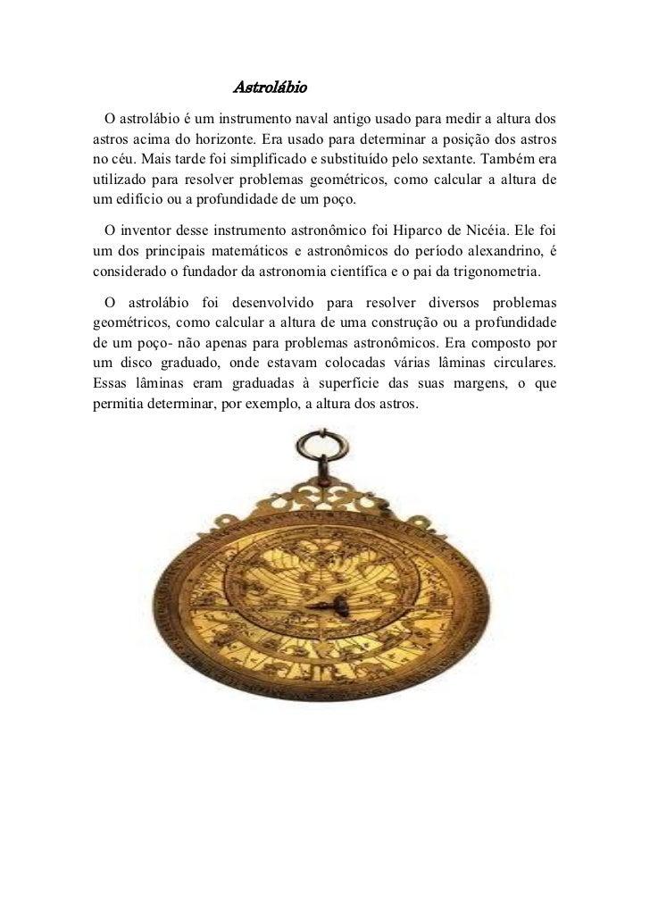 Astrolábio  O astrolábio é um instrumento naval antigo usado para medir a altura dosastros acima do horizonte. Era usado p...
