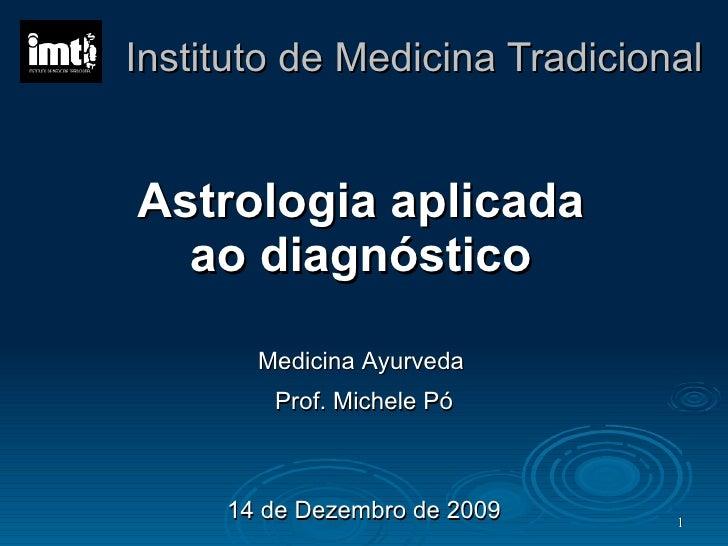 Instituto de Medicina Tradicional Astrologia aplicada ao diagnóstico Medicina Ayurveda Prof. Michele Pó 14 de Dezembro de ...