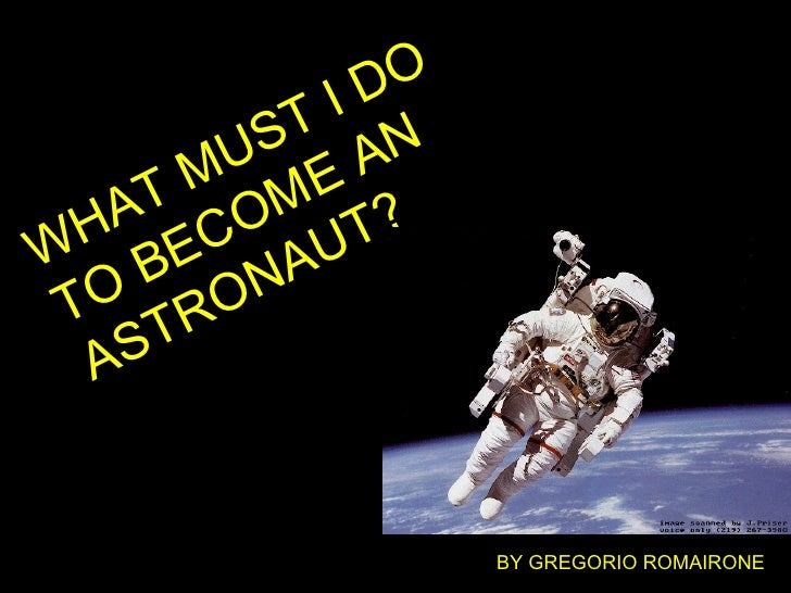 WHAT MUST I DO TO BECOME AN ASTRONAUT? BY GREGORIO ROMAIRONE