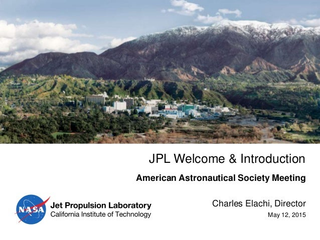 JPL Welcome & Introduction Charles Elachi, Director May 12, 2015 American Astronautical Society Meeting