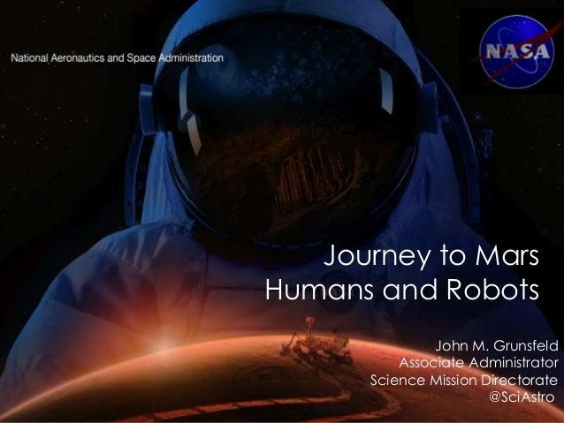 John M. Grunsfeld Associate Administrator Science Mission Directorate @SciAstro Journey to Mars Humans and Robots