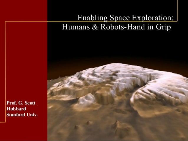 Prof. G. Scott Hubbard Stanford Univ. Enabling Space Exploration: Humans & Robots-Hand in Grip