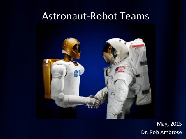 Astronaut-Robot Teams May, 2015 Dr. Rob Ambrose