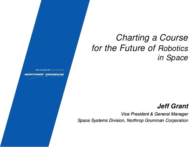 Charting a Course for the Future of Robotics in Space Jeff Grant Vice President & General Manager Space Systems Division, ...