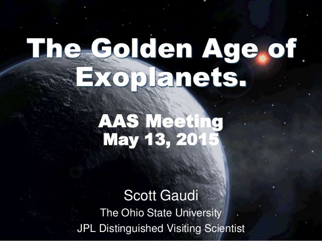 Scott Gaudi The Ohio State University JPL Distinguished Visiting Scientist The Golden Age of Exoplanets. AAS Meeting May 1...