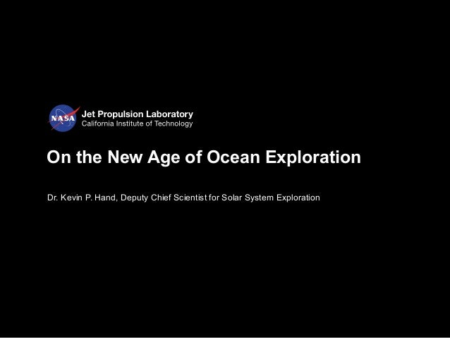 On the New Age of Ocean Exploration Dr. Kevin P. Hand, Deputy Chief Scientist for Solar System Exploration