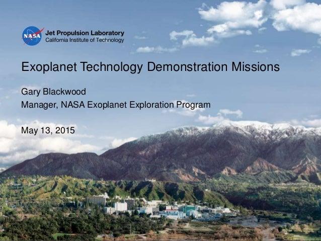 Exoplanet Technology Demonstration Missions Gary Blackwood Manager, NASA Exoplanet Exploration Program May 13, 2015