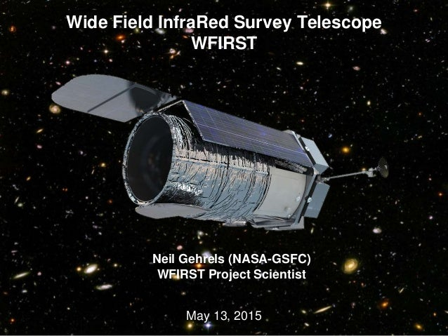 Wide Field InfraRed Survey Telescope WFIRST May 13, 2015 03/18/15 1 Neil Gehrels (NASA-GSFC) WFIRST Project Scientist
