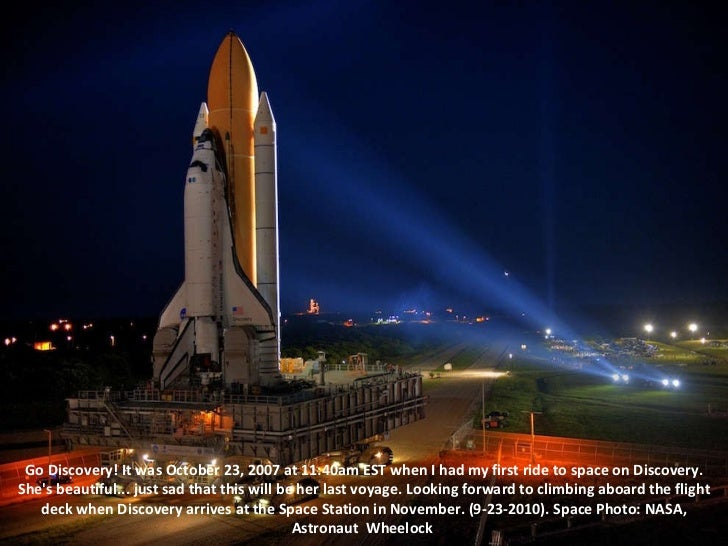 Go Discovery! It was October 23, 2007 at 11:40am EST when I had my first ride to space on Discovery. She's beautiful... ju...